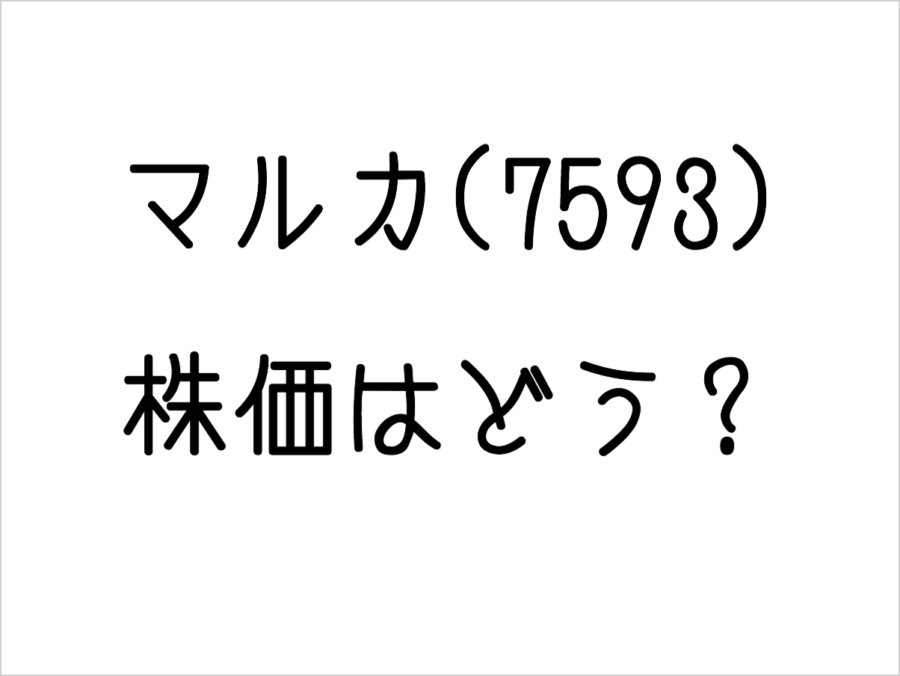 マルカ(7593)の株価はどう?