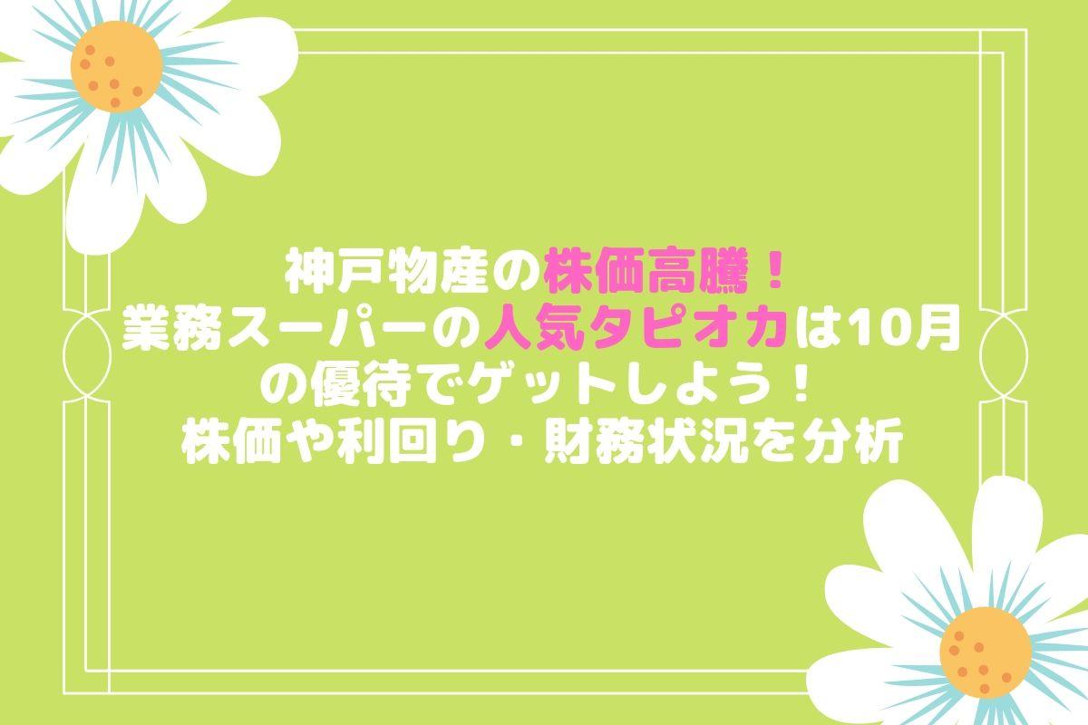 神戸物産(3038)の株価高騰のワケ。10月の株主優待で業務スーパーの人気タピオカゲット!配当利回り、決算状況も分析!